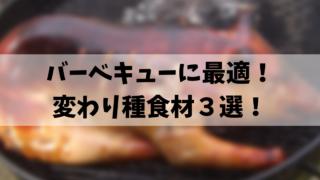 バーベキューに最適! 変わり種食材3選!