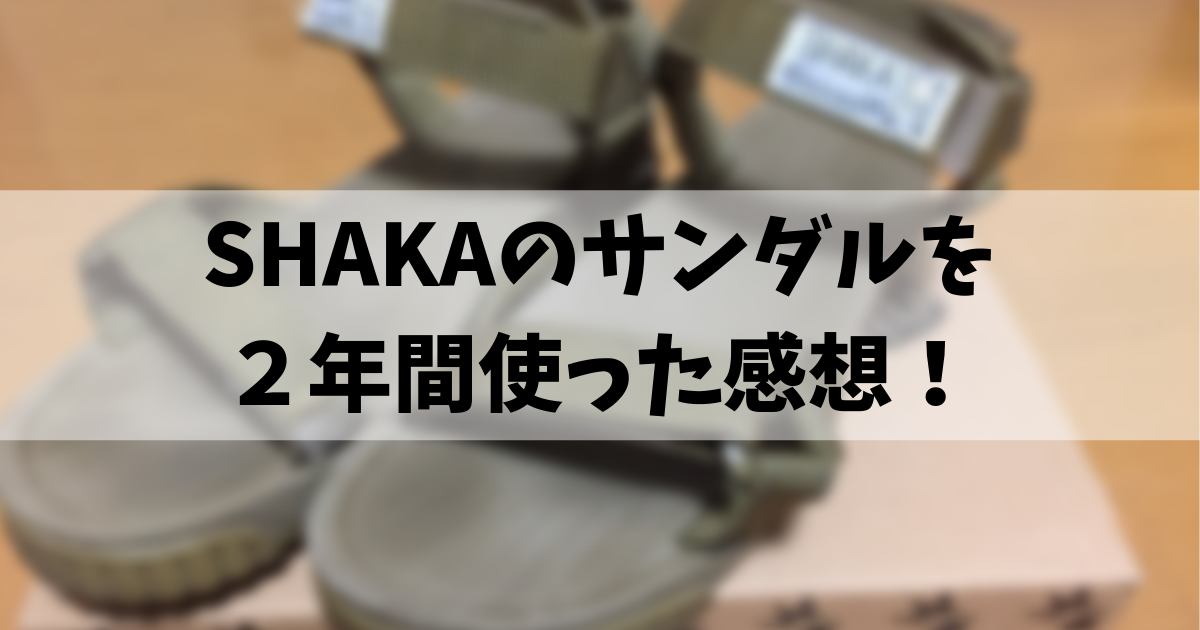 SHAKAのサンダル 2年間使った感想!