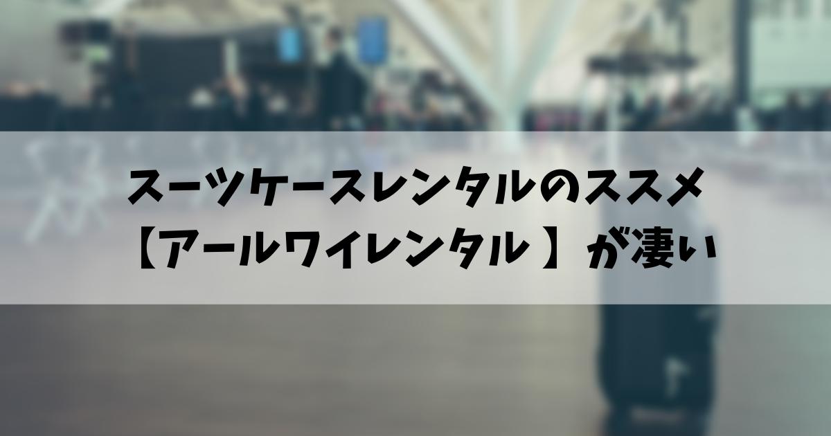 スーツケースレンタルのススメ 【アールワイレンタル 】が最強です