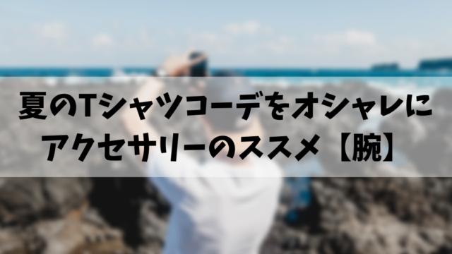 夏のTシャツコーデをオシャレに アクセサリーのススメ【腕】