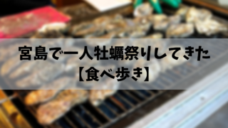 宮島で一人牡蠣祭りしてきた【食べ歩き】
