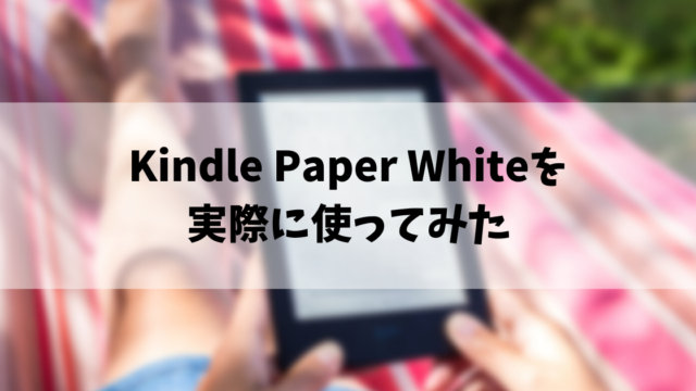 Kindle Paper Whiteを 実際に使ってみた